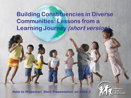 Building Constituencies in Diverse Communities: Lessons from a Learning Journey (short version) Note to Presenter: Start Presentation on Slide 2.