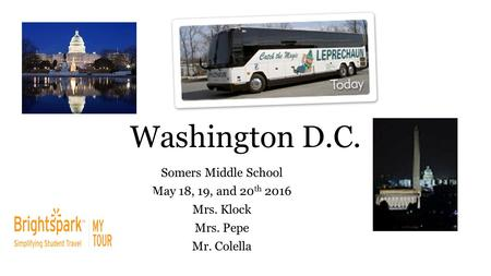Washington D.C. Somers Middle School May 18, 19, and 20 th 2016 Mrs. Klock Mrs. Pepe Mr. Colella.