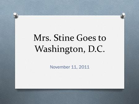 Mrs. Stine Goes to Washington, D.C. November 11, 2011.