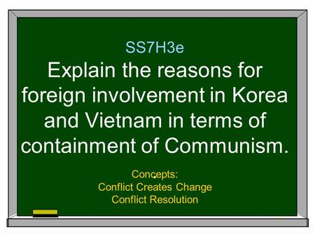 SS7H3e Explain the reasons for foreign involvement in Korea and Vietnam in terms of containment of Communism.. Concepts: Conflict Creates Change Conflict.