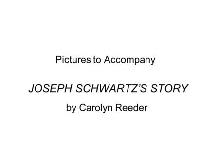 Pictures to Accompany JOSEPH SCHWARTZ'S STORY by Carolyn Reeder.