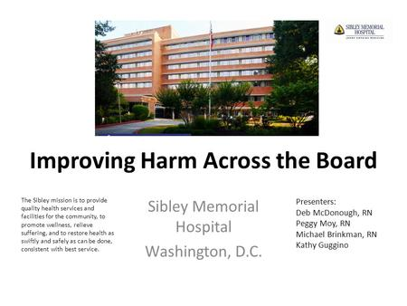 Improving Harm Across the Board Sibley Memorial Hospital Washington, D.C. The Sibley mission is to provide quality health services and facilities for the.