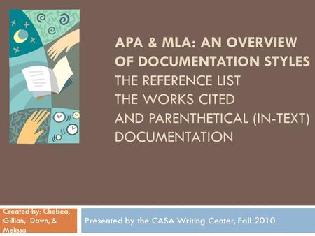 APA & MLA: AN OVERVIEW OF DOCUMENTATION STYLES THE REFERENCE LIST THE WORKS CITED AND PARENTHETICAL (IN-TEXT) DOCUMENTATION Presented by the CASA Writing.