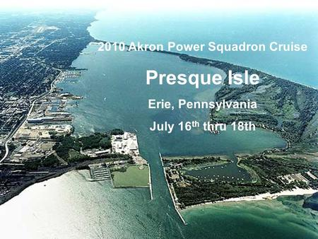 2010 Akron Power Squadron Cruise Presque Isle Erie, Pennsylvania July 16 th thru 18th.