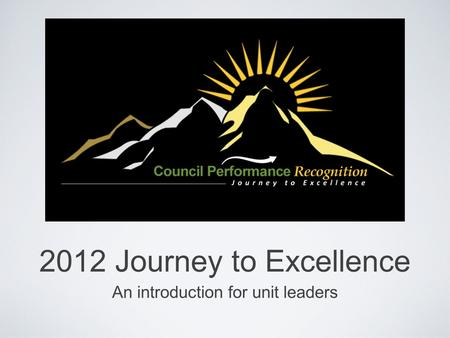 2012 Journey to Excellence An introduction for unit leaders.