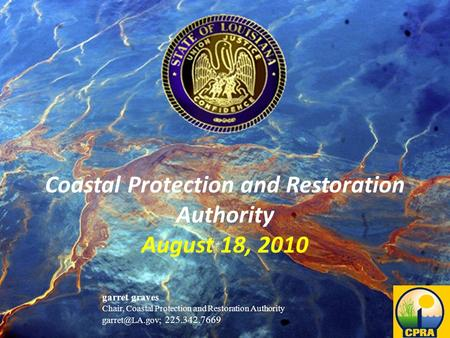 Restoring and protecting Louisiana's coast Coastal Protection and Restoration Authority August 18, 2010 garret graves Chair, Coastal Protection and Restoration.