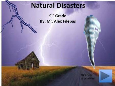 Natural Disasters 9 th Grade By: Mr. Alex Filepas Click here to continue!