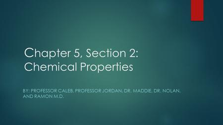 C hapter 5, Section 2: Chemical Properties BY: PROFESSOR CALEB, PROFESSOR JORDAN, DR. MADDIE, DR. NOLAN, AND RAMON M.D.