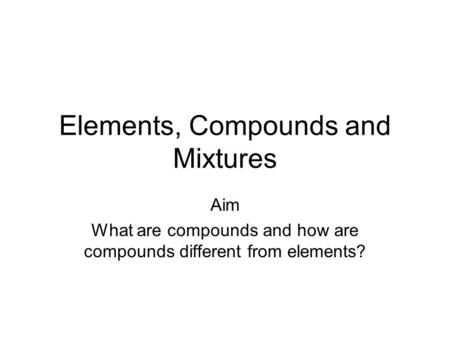 Elements, Compounds and Mixtures Aim What are compounds and how are compounds different from elements?