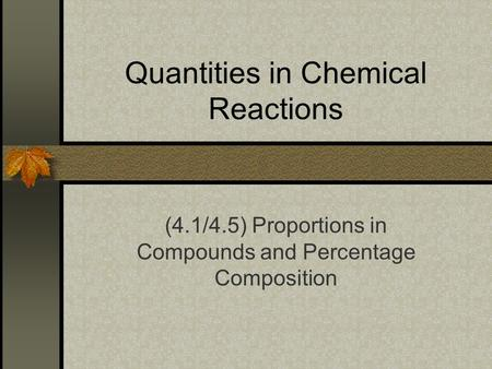 Quantities in Chemical Reactions (4.1/4.5) Proportions in Compounds and Percentage Composition.