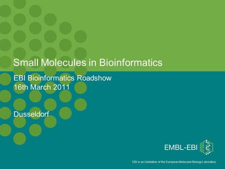 EBI is an Outstation of the European Molecular Biology Laboratory. Small Molecules in Bioinformatics EBI Bioinformatics Roadshow 16th March 2011 Dusseldorf.