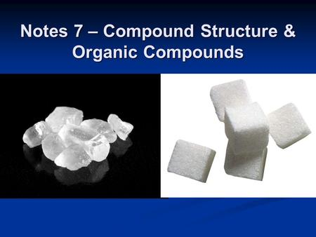 Notes 7 – Compound Structure & Organic Compounds.