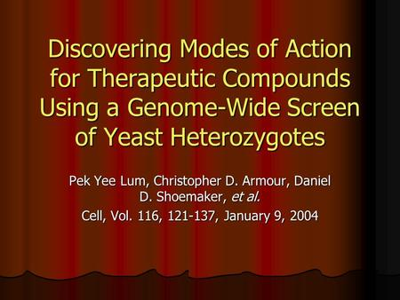 Discovering Modes of Action for Therapeutic Compounds Using a Genome-Wide Screen of Yeast Heterozygotes Pek Yee Lum, Christopher D. Armour, Daniel D. Shoemaker,