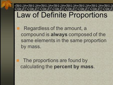 Law of Definite Proportions Regardless of the amount, a compound is always composed of the same elements in the same proportion by mass. The proportions.