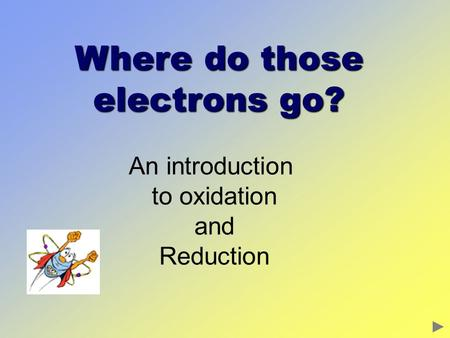 Where do those electrons go? An introduction to oxidation and Reduction.