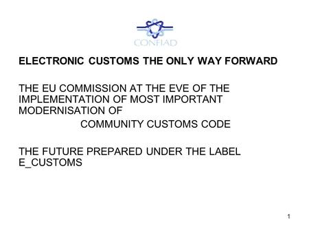 1 ELECTRONIC CUSTOMS THE ONLY WAY FORWARD THE EU COMMISSION AT THE EVE OF THE IMPLEMENTATION OF MOST IMPORTANT MODERNISATION OF COMMUNITY CUSTOMS CODE.