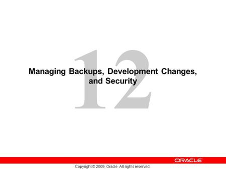 12 Copyright © 2009, Oracle. All rights reserved. Managing Backups, Development Changes, and Security.