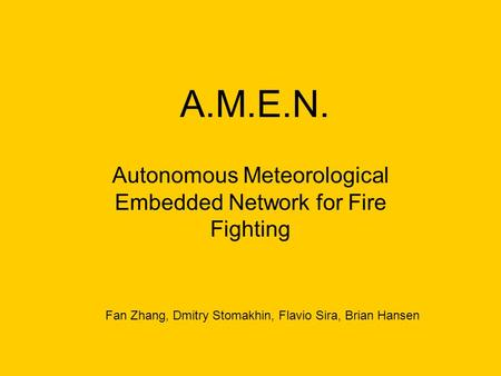 A.M.E.N. Autonomous Meteorological Embedded Network for Fire Fighting Fan Zhang, Dmitry Stomakhin, Flavio Sira, Brian Hansen.