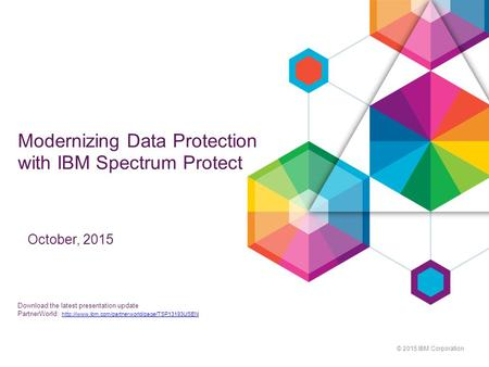 © 2015 IBM Corporation Modernizing Data Protection with IBM Spectrum Protect October, 2015 Download the latest presentation update PartnerWorld: