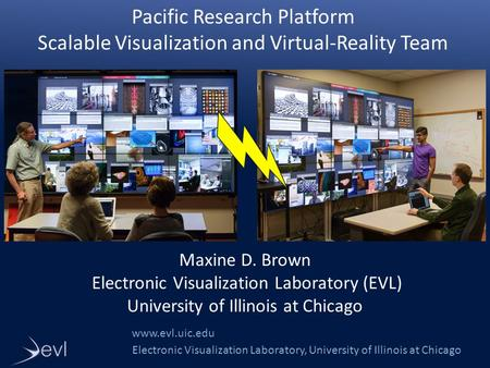 Electronic Visualization Laboratory, University of Illinois at Chicago Pacific Research Platform Scalable Visualization and Virtual-Reality Team www.evl.uic.edu.