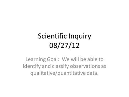Scientific Inquiry 08/27/12 Learning Goal: We will be able to identify and classify observations as qualitative/quantitative data.