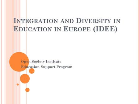 I NTEGRATION AND D IVERSITY IN E DUCATION IN E UROPE (IDEE) Open Society Institute Education Support Program.