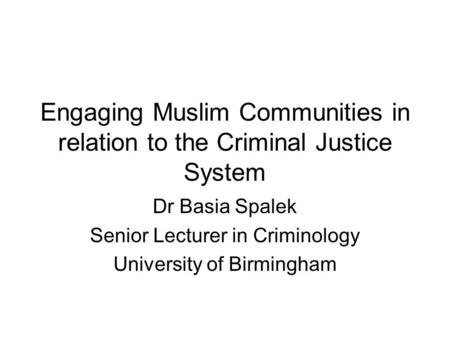 Engaging Muslim Communities in relation to the Criminal Justice System Dr Basia Spalek Senior Lecturer in Criminology University of Birmingham.