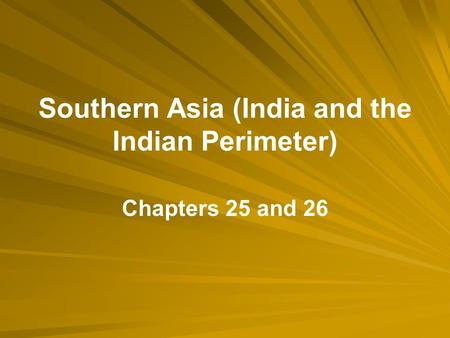 Southern Asia (India and the Indian Perimeter) Chapters 25 and 26.