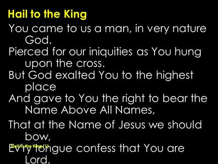 Hail to the King You came to us a man, in very nature God. Pierced for our iniquities as You hung upon the cross. But God exalted You to the highest place.