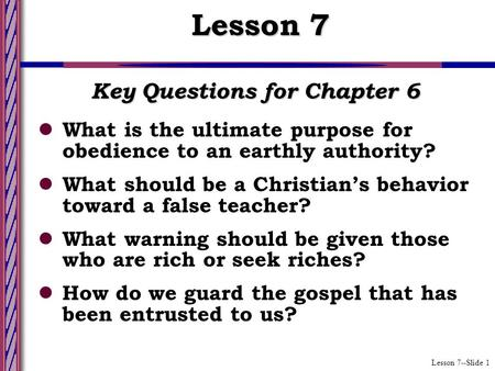 Lesson 7--Slide 1 Key Questions for Chapter 6 What is the ultimate purpose for obedience to an earthly authority? What should be a Christian's behavior.