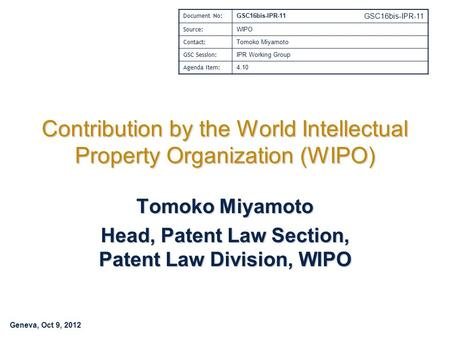 Geneva, Oct 9, 2012 GSC16bis-IPR-11 Contribution by the World Intellectual Property Organization (WIPO) Tomoko Miyamoto Head, Patent Law Section, Patent.