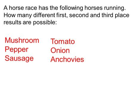 A horse race has the following horses running. How many different first, second and third place results are possible: Mushroom Pepper Sausage Tomato Onion.