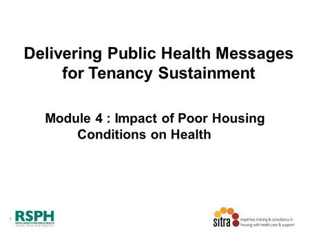 1 Delivering Public Health Messages for Tenancy Sustainment Module 4 : Impact of Poor Housing Conditions on Health.