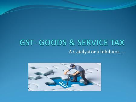 "A Catalyst or a Inhibitor..... What is GST? 'G' – Goods 'S' – Services 'T' – Tax ""Goods and Service Tax (GST) is a comprehensive tax levy on manufacture,"