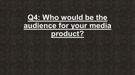 Q4: Who would be the audience for your media product?