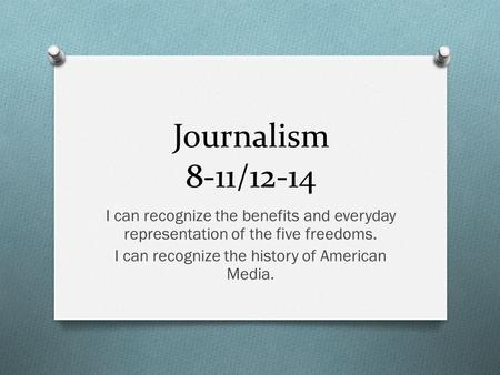 Journalism 8-11/12-14 I can recognize the benefits and everyday representation of the five freedoms. I can recognize the history of American Media.