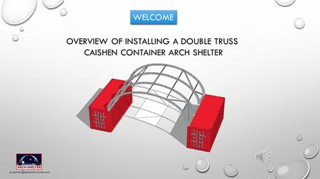 WELCOME OVERVIEW OF INSTALLING A DOUBLE TRUSS CAISHEN CONTAINER ARCH SHELTER