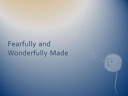Fearfully and Wonderfully Made. So fearfully and wonderfully made How could they say there is no God.