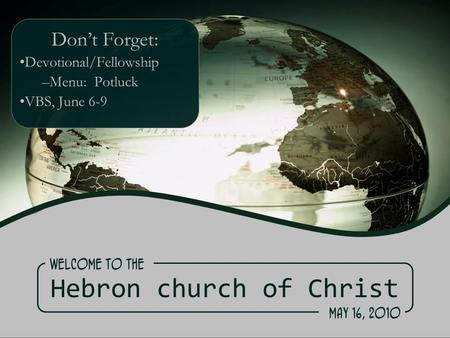 Hebron church of Christ Don't Forget: Devotional/Fellowship –Menu: Potluck VBS, June 6-9 Welcome to the May 16, 2010.
