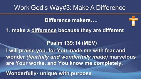 Difference makers…. 1. make a difference because they are different Psalm 139:14 (MEV) Psalm 139:14 (MEV) I will praise you, for You made me with fear.