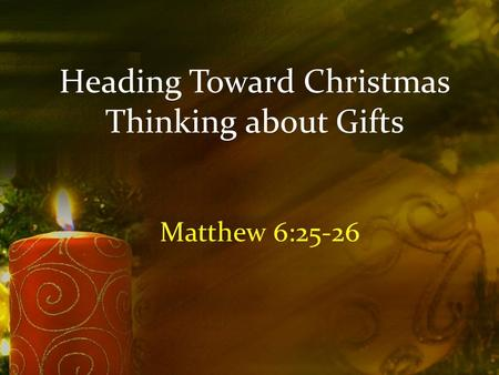 Heading Toward Christmas Thinking about Gifts Matthew 6:25-26.