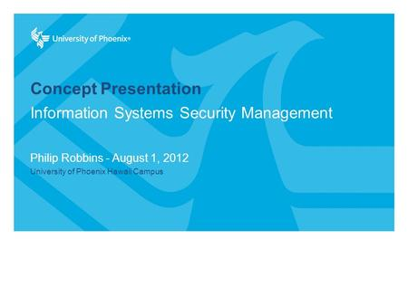 Concept Presentation Philip Robbins - August 1, 2012 University of Phoenix Hawaii Campus Information Systems Security Management.