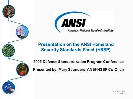 March 10, 2005 Slide 1 2005 Defense Standardization Program Conference Presented by: Mary Saunders, ANSI-HSSP Co-Chair Presentation on the ANSI Homeland.