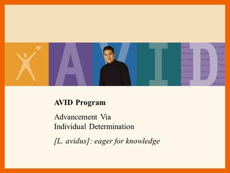 AVID Program Advancement Via Individual Determination [L. avidus]: eager for knowledge.