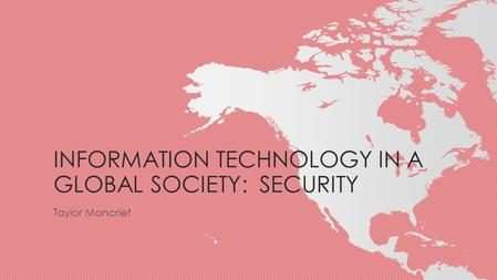 INFORMATION TECHNOLOGY IN A GLOBAL SOCIETY: SECURITY Taylor Moncrief.