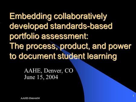AAHE-Denver04 1 Embedding collaboratively developed standards-based portfolio assessment: The process, product, and power to document student learning.