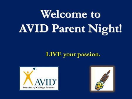 Welcome to AVID Parent Night! LIVE your passion..