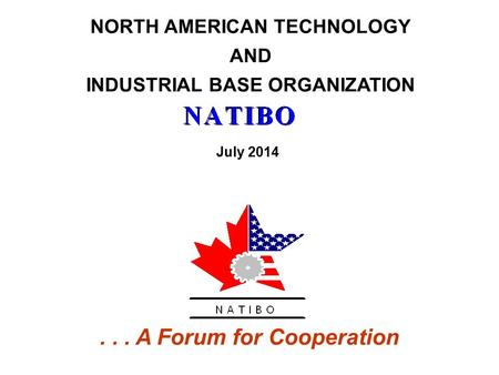 NORTH AMERICAN TECHNOLOGY AND INDUSTRIAL BASE ORGANIZATION... A Forum for Cooperation July 2014.