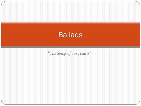 """The Songs of our Hearts"" Ballads. What is a Ballad? Ballads have strong associations with childhood: much children's poetry comes in ballad form, and."