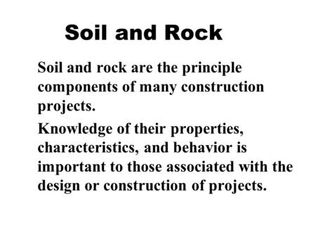 Soil and Rock Soil and rock are the principle components of many construction projects. Knowledge of their properties, characteristics, and behavior is.